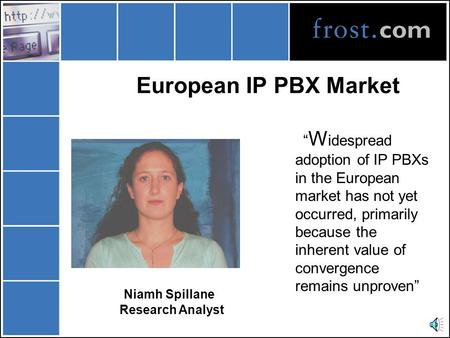 "European IP PBX Market Niamh Spillane Research Analyst "" W idespread adoption of IP PBXs in the European market has not yet occurred, primarily because."