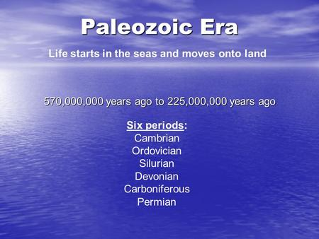 Paleozoic Era 570,000,000 years ago to 225,000,000 years ago Life starts in the seas and moves onto land Six periods: Cambrian Ordovician Silurian Devonian.