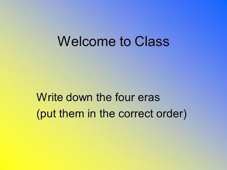 Welcome to Class Write down the four eras (put them in the correct order)