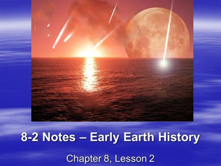 8-2 Notes – Early Earth History Chapter 8, Lesson 2.