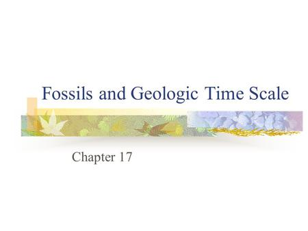 Fossils and Geologic Time Scale Chapter 17. What's It All About Essential Question: Can relative dating and relative frequency be a trusted thing? Objectives: