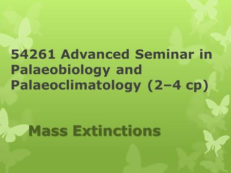 54261 Advanced Seminar in Palaeobiology and Palaeoclimatology (2–4 cp) Mass Extinctions.