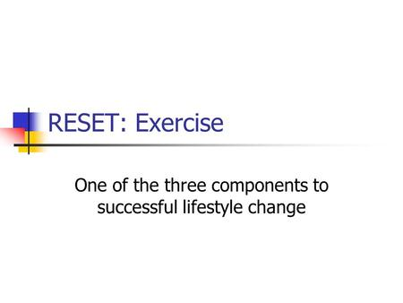 RESET: Exercise One of the three components to successful lifestyle change.