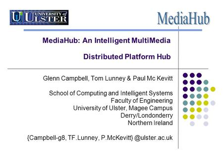 MediaHub: An Intelligent MultiMedia Distributed Platform Hub Glenn Campbell, Tom Lunney & Paul Mc Kevitt School of Computing and Intelligent Systems Faculty.