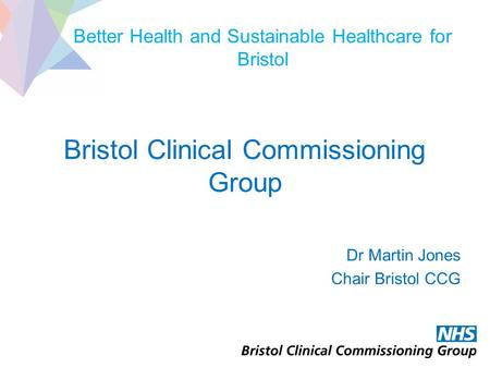 Better Health and Sustainable Healthcare for Bristol Bristol Clinical Commissioning Group Dr Martin Jones Chair Bristol CCG.