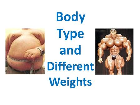Body Type and Different Weights Learning Objectives Understand the effects of under and over eating Know the different somatotypes and how they link.