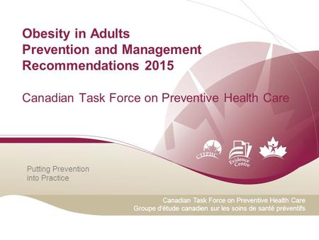 Putting Prevention into Practice Canadian Task Force on Preventive Health Care Groupe d'étude canadien sur les soins de santé préventifs <strong>Obesity</strong> in Adults.