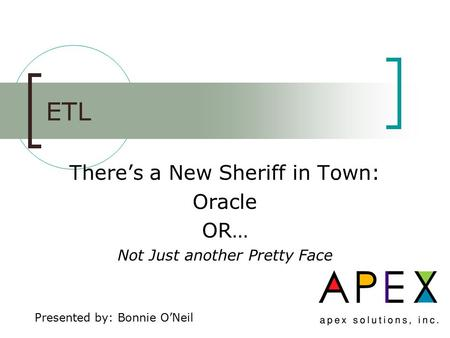 ETL There's a New Sheriff in Town: Oracle OR… Not Just another Pretty Face Presented by: Bonnie O'Neil.