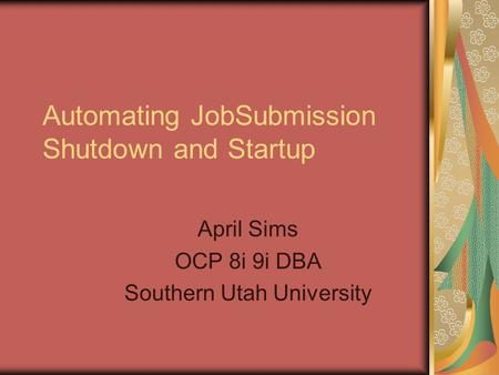 Automating JobSubmission Shutdown and Startup April Sims OCP 8i 9i DBA Southern Utah University.