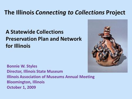 The Illinois Connecting to Collections Project A Statewide Collections Preservation Plan and Network for Illinois Bonnie W. Styles Director, Illinois State.