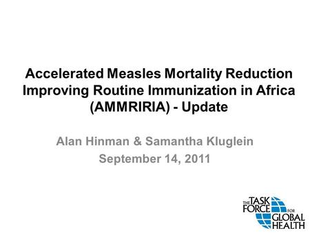 Accelerated Measles Mortality Reduction Improving Routine Immunization in Africa (AMMRIRIA) - Update Alan Hinman & Samantha Kluglein September 14, 2011.