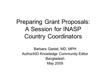 Preparing Grant Proposals: A Session for INASP Country Coordinators Barbara Gastel, MD, MPH AuthorAID Knowledge Community Editor Bangladesh May 2009.