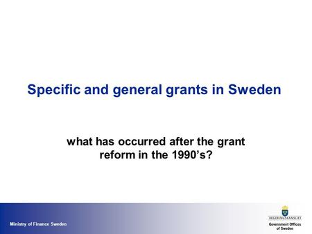 Ministry of Finance Sweden Specific and general grants in Sweden what has occurred after the grant reform in the 1990's?