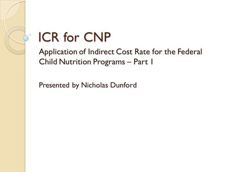 ICR for CNP Application of Indirect Cost Rate for the Federal Child Nutrition Programs – Part 1 Presented by Nicholas Dunford.