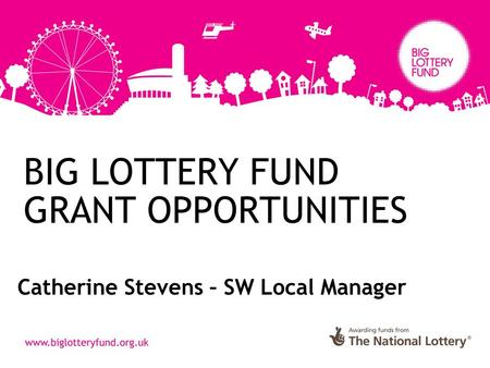 BIG LOTTERY FUND GRANT OPPORTUNITIES Catherine Stevens – SW Local Manager.