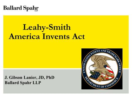 Leahy-Smith America Invents Act J. Gibson Lanier, JD, PhD Ballard Spahr LLP.