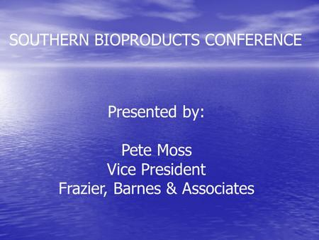 SOUTHERN BIOPRODUCTS CONFERENCE Presented by: Pete Moss Vice President Frazier, Barnes & Associates.
