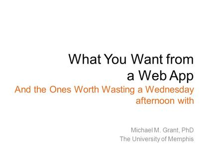 What You Want from a Web App And the Ones Worth Wasting a Wednesday afternoon with Michael M. Grant, PhD The University of Memphis.