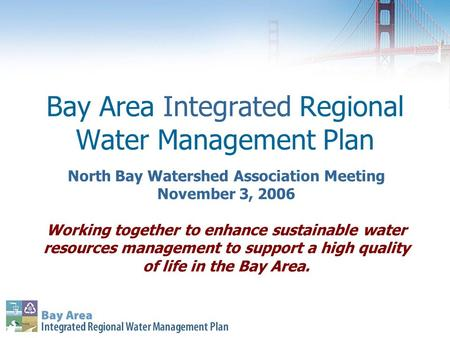 Bay Area Integrated Regional Water Management Plan North Bay Watershed Association Meeting November 3, 2006 Working together to enhance sustainable water.