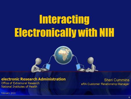 1 electronic Research Administration Office of Extramural Research National Institutes of Health February 2010 Interacting Electronically with NIH Sheri.