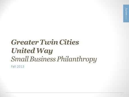 1 Greater Twin Cities United Way Small Business Philanthropy Fall 2013.