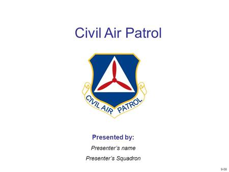 Civil Air Patrol Presented by: Presenter's name Presenter's Squadron