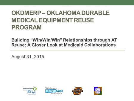 "OKDMERP – OKLAHOMA DURABLE MEDICAL EQUIPMENT REUSE PROGRAM Building ""Win/Win/Win"" Relationships through AT Reuse: A Closer Look at Medicaid Collaborations."