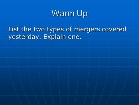 Warm Up List the two types of mergers covered yesterday. Explain one.
