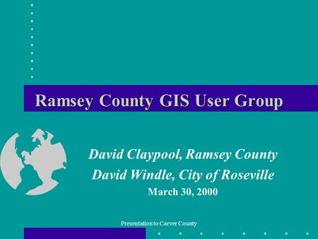 Presentation to Carver County Ramsey County GIS User Group David Claypool, Ramsey County David Windle, City of Roseville March 30, 2000.