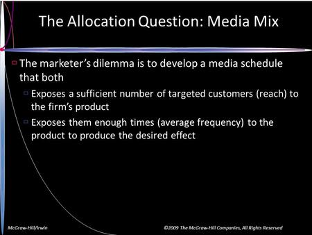 McGraw-Hill/Irwin ©2009 The McGraw-Hill Companies, All Rights Reserved The Allocation Question: Media Mix  The marketer's dilemma is to develop a media.