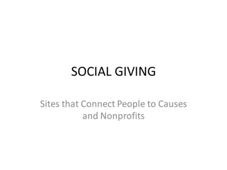 SOCIAL GIVING Sites that Connect People to Causes and Nonprofits.