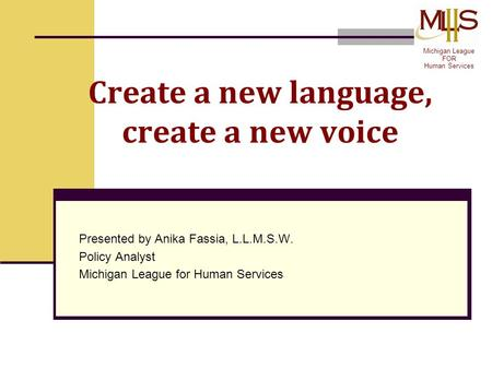 Create a new language, create a new voice Presented by Anika Fassia, L.L.M.S.W. Policy Analyst Michigan League for Human Services Michigan League FOR Human.