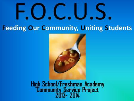 F.O.C.U.S. Feeding Our Community, Uniting Students High School/Freshman Academy Community Service Project 2013- 2014.