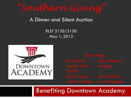 """Southern Giving"" A Dinner and Silent Auction RLST 5130/3130 May 1, 2013 Benefiting Downtown Academy Event Team: Emma Brett Betsy DeMoss Lindsay Brush."