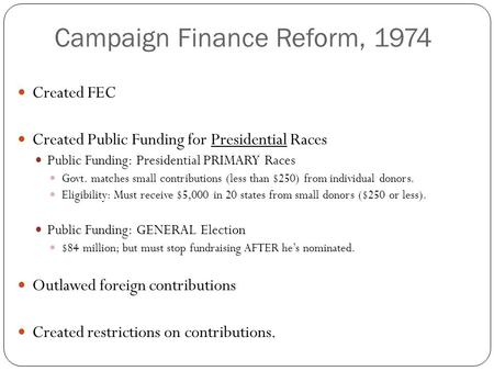Campaign Finance Reform, 1974 Created FEC Created Public Funding for Presidential Races Public Funding: Presidential PRIMARY Races Govt. matches small.