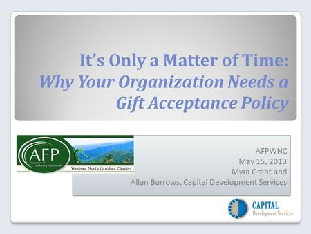 It's Only a Matter of Time: Why Your Organization Needs a Gift Acceptance Policy AFPWNC May 15, 2013 Myra Grant and Allan Burrows, Capital Development.
