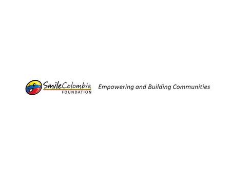 Empowering and Building Communities. About Us Smile Colombia Foundation (SCF) is a 501 (c)(3) private, non-profit, organization created with the main.