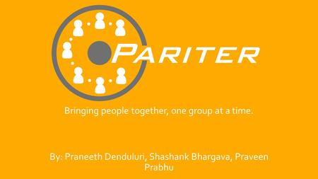 Bringing people together, one group at a time. By: Praneeth Denduluri, Shashank Bhargava, Praveen Prabhu.