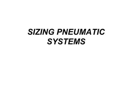 SIZING PNEUMATIC SYSTEMS. Introduction Pneumatic systems are sized to meet output power requirements. The air distribution system is sized to carry the.