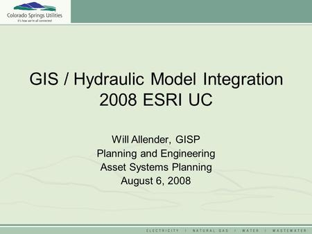 GIS / Hydraulic Model Integration 2008 ESRI UC Will Allender, GISP Planning and Engineering Asset Systems Planning August 6, 2008.