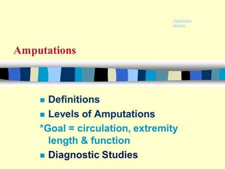 Amputations n Definitions n Levels of Amputations *Goal = circulation, extremity length & function n Diagnostic Studies Amputation answers.