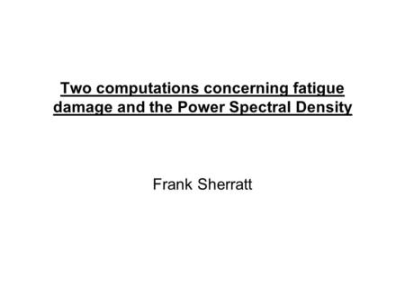 Two computations concerning fatigue damage and the Power Spectral Density Frank Sherratt.