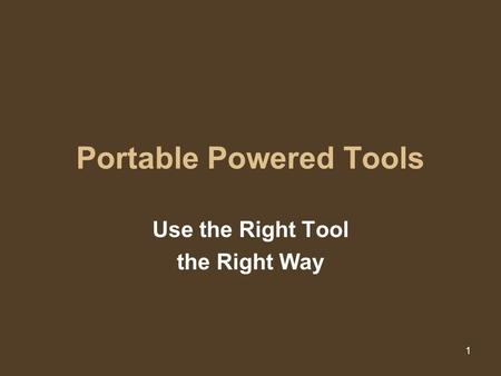 1 Portable Powered Tools Use the Right Tool the Right Way.