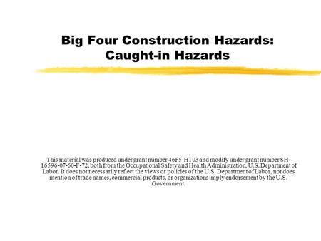 Big Four Construction Hazards: Caught-in Hazards This material was produced under grant number 46F5-HT03 and modify under grant number SH- 16596-07-60-F-72,