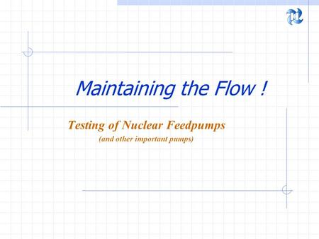 Maintaining the Flow ! Testing of Nuclear Feedpumps (and other important pumps)