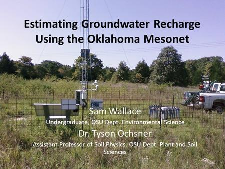 Estimating Groundwater Recharge Using the Oklahoma Mesonet Sam Wallace Undergraduate, OSU Dept. Environmental Science Dr. Tyson Ochsner Assistant Professor.