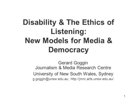 1 Disability & The Ethics of Listening: New Models for Media & Democracy Gerard Goggin Journalism & Media Research Centre University of New South Wales,