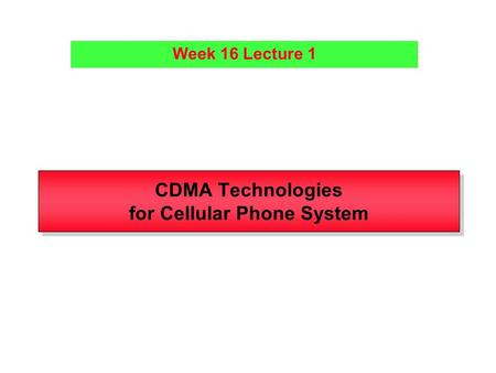 CDMA Technologies for Cellular Phone System Week 16 Lecture 1.