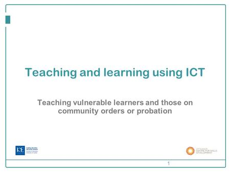 Teaching and learning using ICT Teaching vulnerable learners and those on community orders or probation 1.