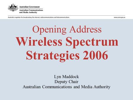 Opening Address Wireless Spectrum Strategies 2006 Lyn Maddock Deputy Chair Australian Communications and Media Authority.